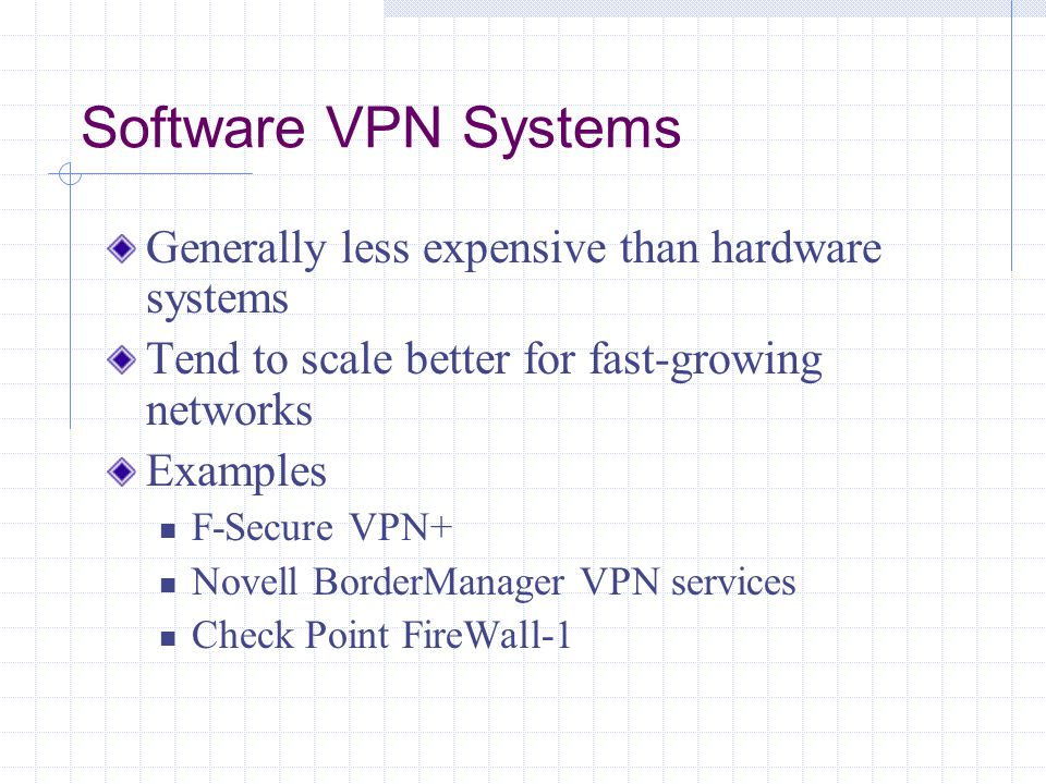 Software VPN Systems Generally less expensive than hardware systems Tend to scale better for fast-growing networks Examples F-Secure VPN+ Novell BorderManager VPN services Check Point FireWall-1