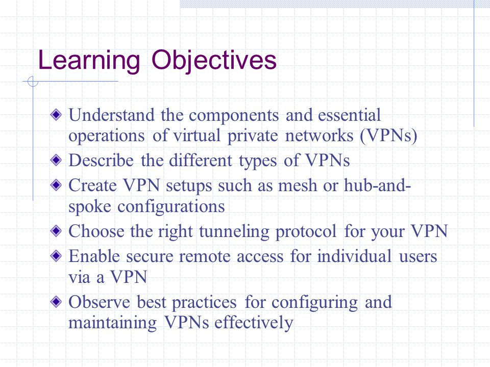 Learning Objectives Understand the components and essential operations of virtual private networks (VPNs) Describe the different types of VPNs Create VPN setups such as mesh or hub-and- spoke configurations Choose the right tunneling protocol for your VPN Enable secure remote access for individual users via a VPN Observe best practices for configuring and maintaining VPNs effectively