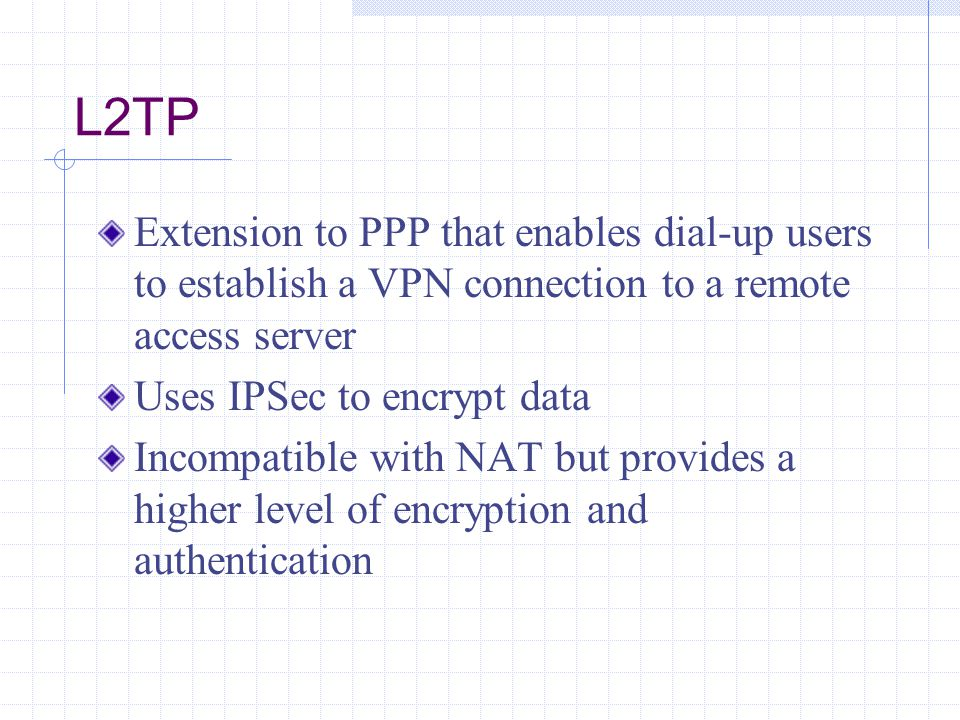 L2TP Extension to PPP that enables dial-up users to establish a VPN connection to a remote access server Uses IPSec to encrypt data Incompatible with NAT but provides a higher level of encryption and authentication