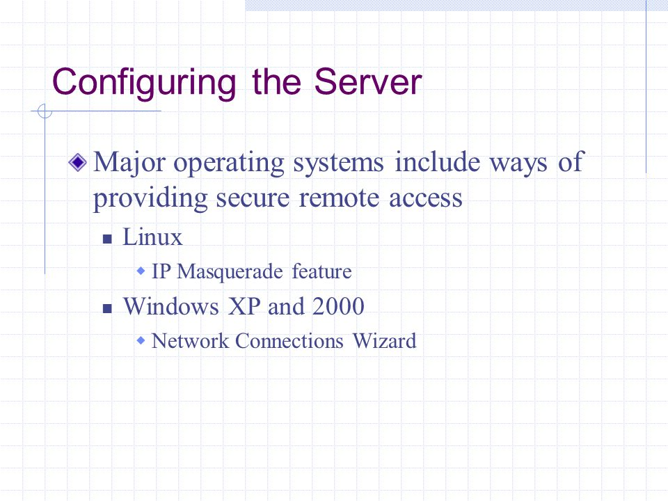 Configuring the Server Major operating systems include ways of providing secure remote access Linux  IP Masquerade feature Windows XP and 2000  Network Connections Wizard