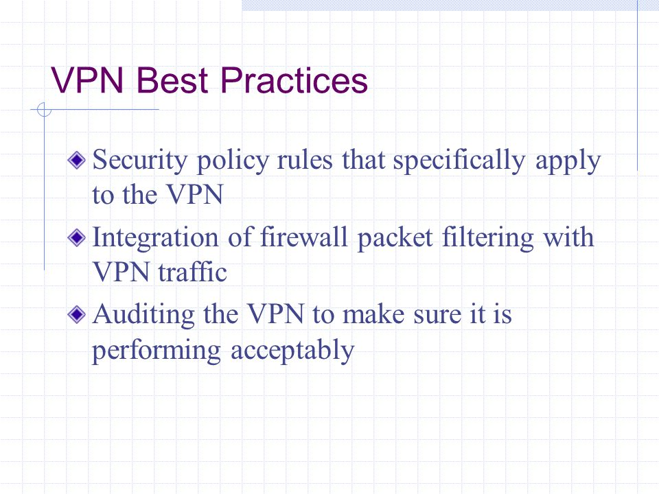 VPN Best Practices Security policy rules that specifically apply to the VPN Integration of firewall packet filtering with VPN traffic Auditing the VPN to make sure it is performing acceptably