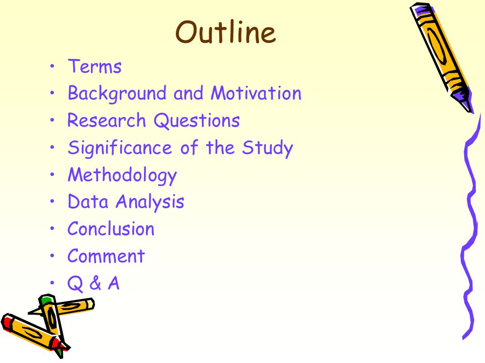 Outline  Terms  Background and Motivation  Research Questions  Significance of the Study  Methodology  Data Analysis  Conclusion  Comment  Q & A