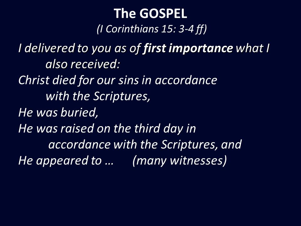 The GOSPEL (I Corinthians 15: 3-4 ff) I delivered to you as of first importance what I also received: also received: Christ died for our sins in accordance with the Scriptures, He was buried, He was raised on the third day in accordance with the Scriptures, and He appeared to … (many witnesses)