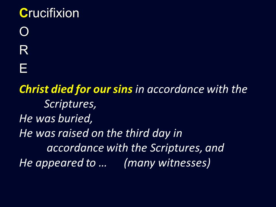 Crucifixion ORE Christ died for our sins in accordance with the Scriptures, He was buried, He was raised on the third day in accordance with the Scriptures, and He appeared to … (many witnesses)