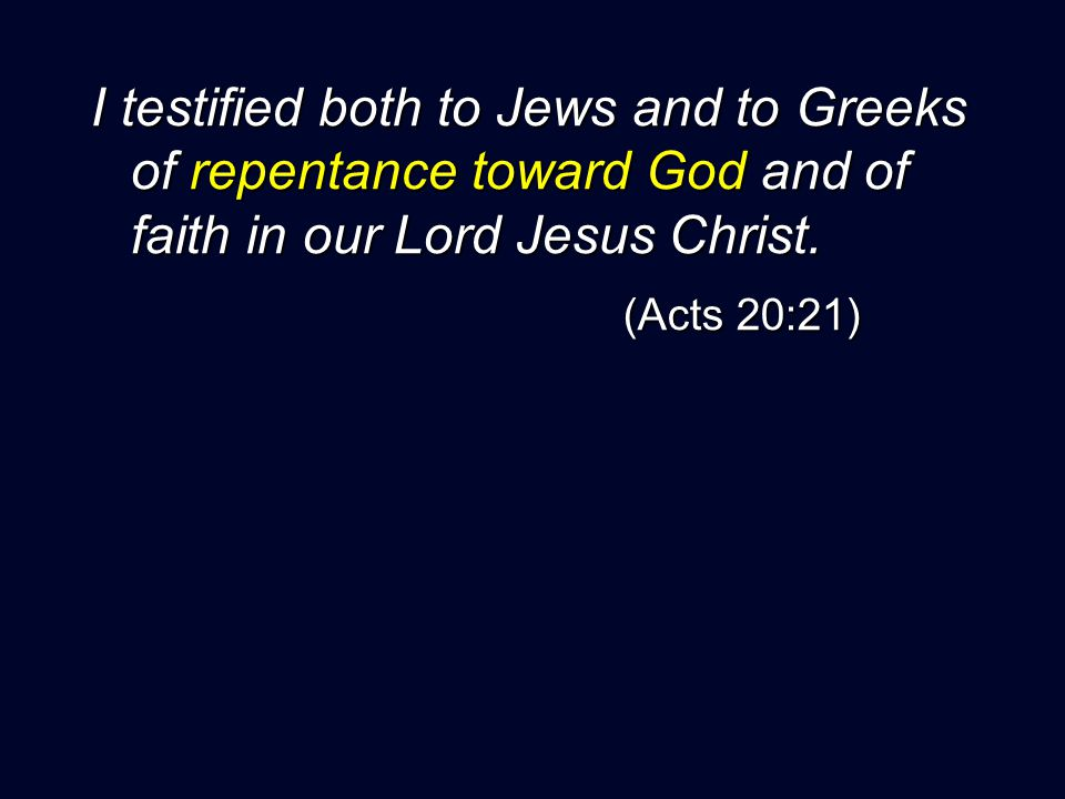 I testified both to Jews and to Greeks of repentance toward God and of faith in our Lord Jesus Christ.