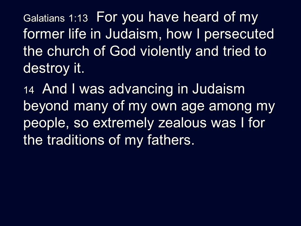 Galatians 1:13 For you have heard of my former life in Judaism, how I persecuted the church of God violently and tried to destroy it.
