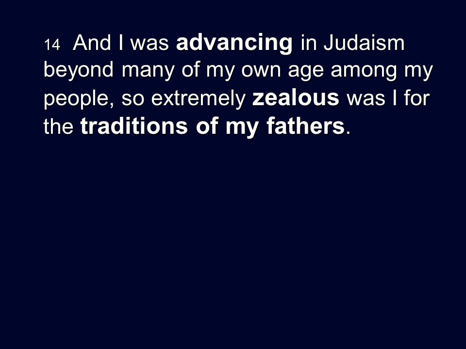 14 And I was advancing in Judaism beyond many of my own age among my people, so extremely zealous was I for the traditions of my fathers.