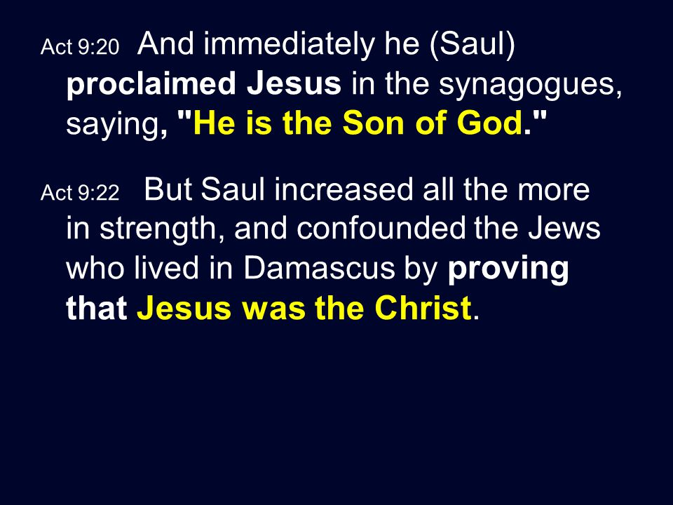 Act 9:20 And immediately he (Saul) proclaimed Jesus in the synagogues, saying, He is the Son of God. Act 9:22 But Saul increased all the more in strength, and confounded the Jews who lived in Damascus by proving that Jesus was the Christ.