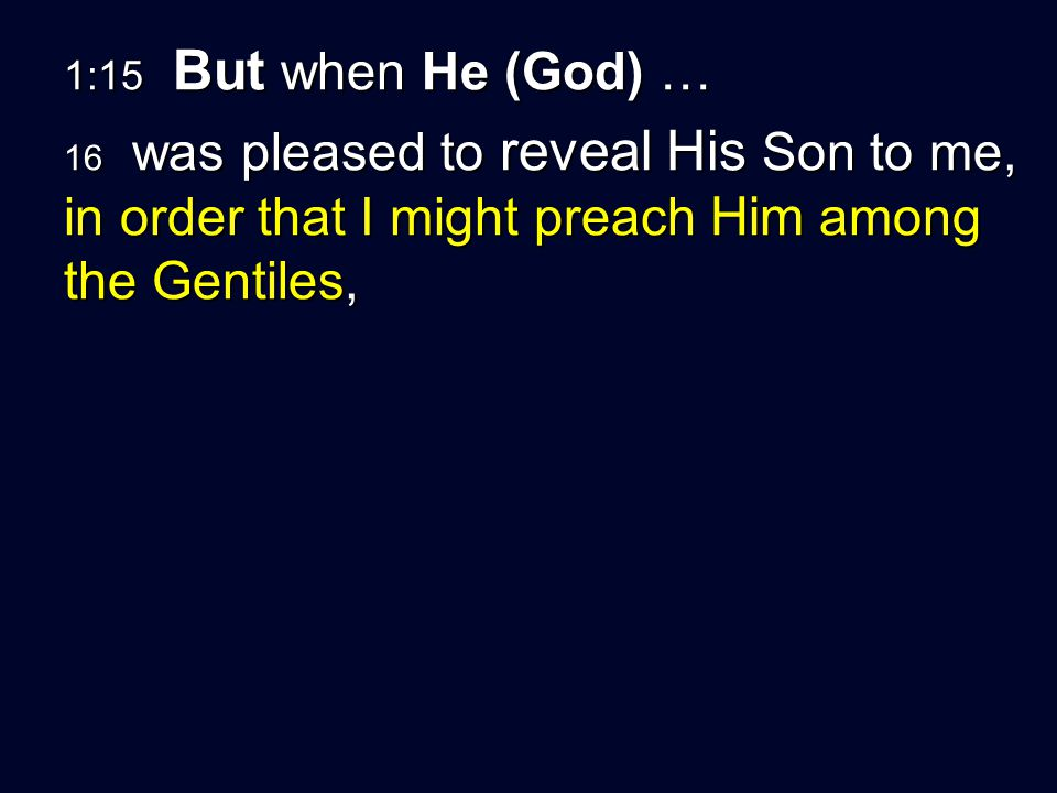 1:15 But when He (God) … 16 was pleased to reveal His Son to me, in order that I might preach Him among the Gentiles,