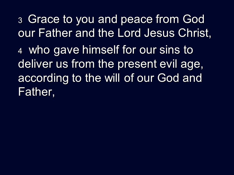 3 Grace to you and peace from God our Father and the Lord Jesus Christ, 4 who gave himself for our sins to deliver us from the present evil age, according to the will of our God and Father,