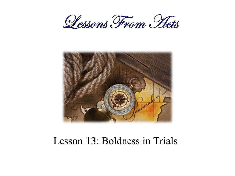 Lesson 13: Boldness in Trials Lessons From Acts