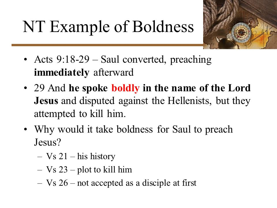 NT Example of Boldness Acts 9:18-29 – Saul converted, preaching immediately afterward 29 And he spoke boldly in the name of the Lord Jesus and disputed against the Hellenists, but they attempted to kill him.
