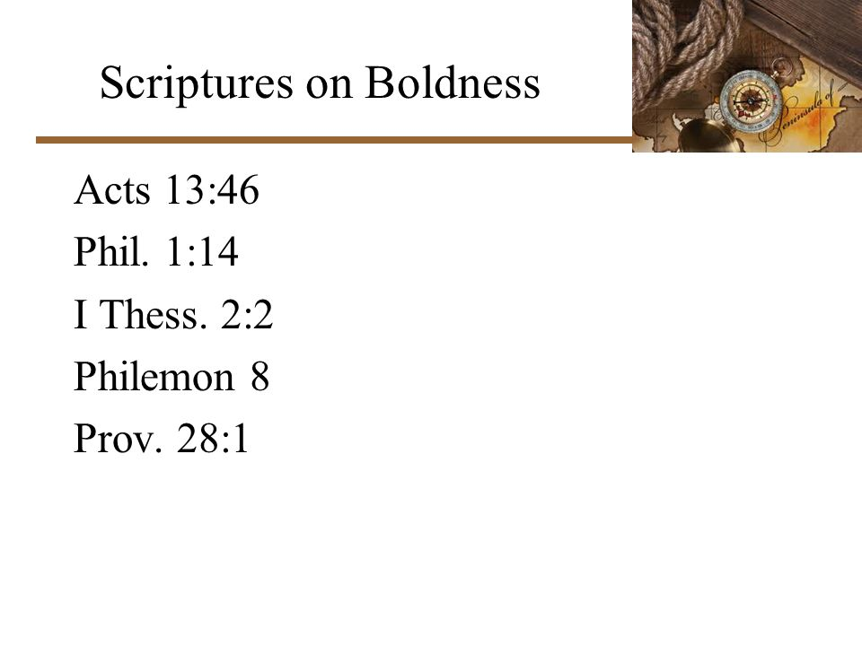 Scriptures on Boldness Acts 13:46 Phil. 1:14 I Thess. 2:2 Philemon 8 Prov. 28:1