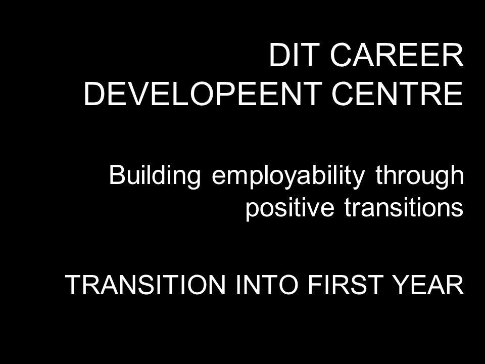DIT CAREER DEVELOPEENT CENTRE Building employability through positive transitions TRANSITION INTO FIRST YEAR