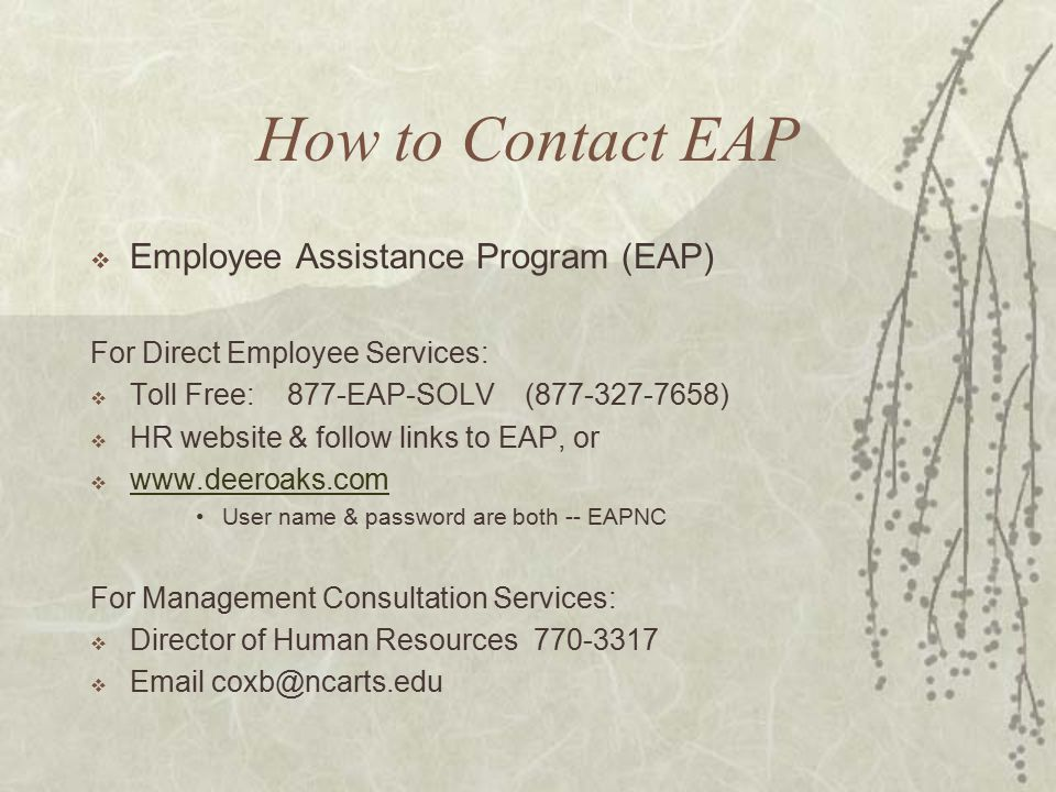 How to Contact EAP  Employee Assistance Program (EAP) For Direct Employee Services:  Toll Free: 877-EAP-SOLV ( )  HR website & follow links to EAP, or      User name & password are both -- EAPNC For Management Consultation Services:  Director of Human Resources 
