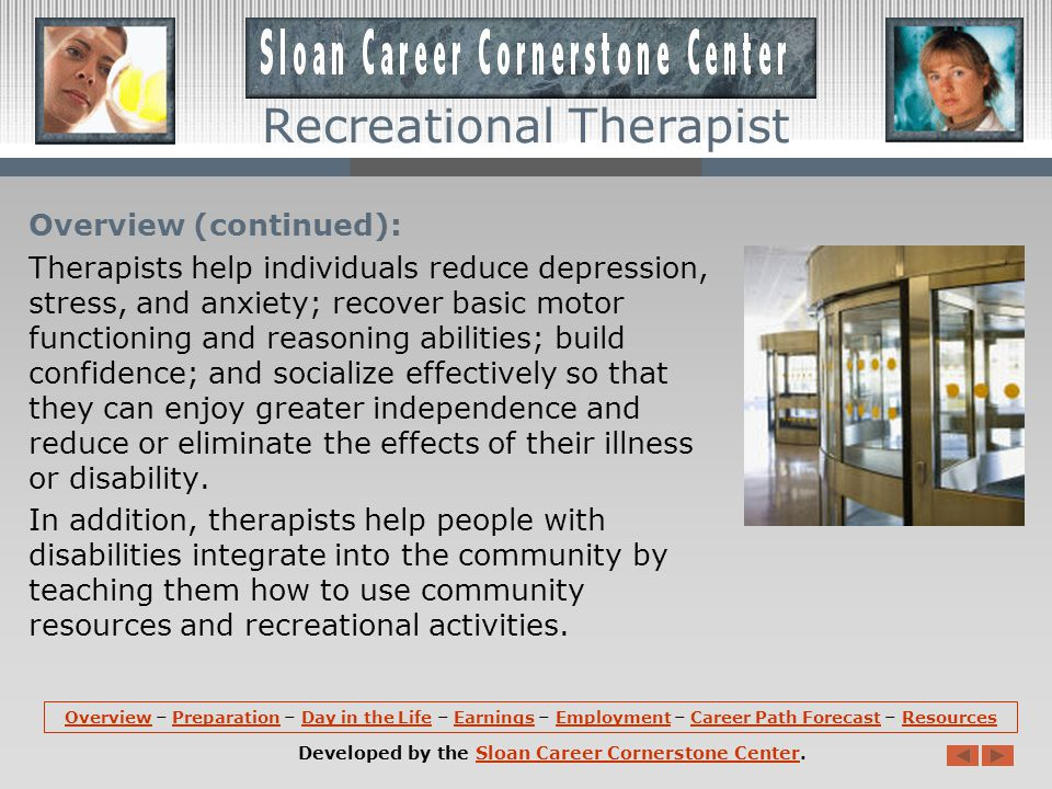 Overview: Recreational therapists, also referred to as therapeutic recreation specialists, provide treatment services and recreation activities for individuals with disabilities or illnesses.