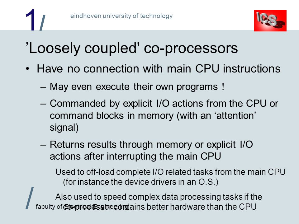 1/1/ / faculty of Electrical Engineering eindhoven university of technology 'Loosely coupled co-processors Have no connection with main CPU instructions –May even execute their own programs .