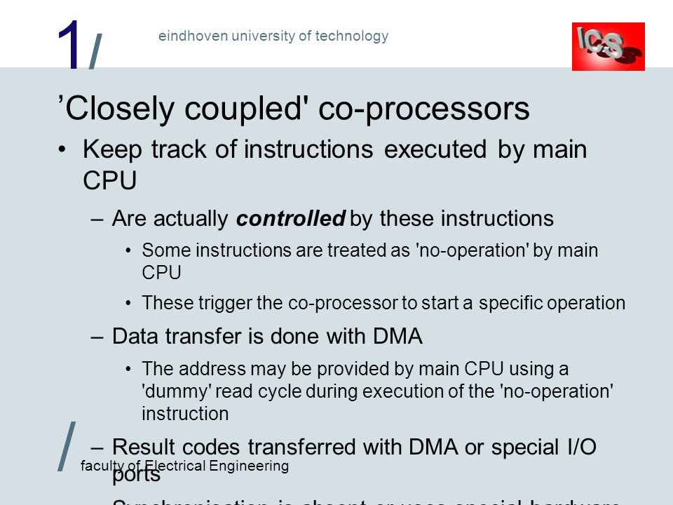 1/1/ / faculty of Electrical Engineering eindhoven university of technology 'Closely coupled co-processors Keep track of instructions executed by main CPU –Are actually controlled by these instructions Some instructions are treated as no-operation by main CPU These trigger the co-processor to start a specific operation –Data transfer is done with DMA The address may be provided by main CPU using a dummy read cycle during execution of the no-operation instruction –Result codes transferred with DMA or special I/O ports –Synchronisation is absent or uses special hardware Used to extend the main CPU instruction set (f.i.