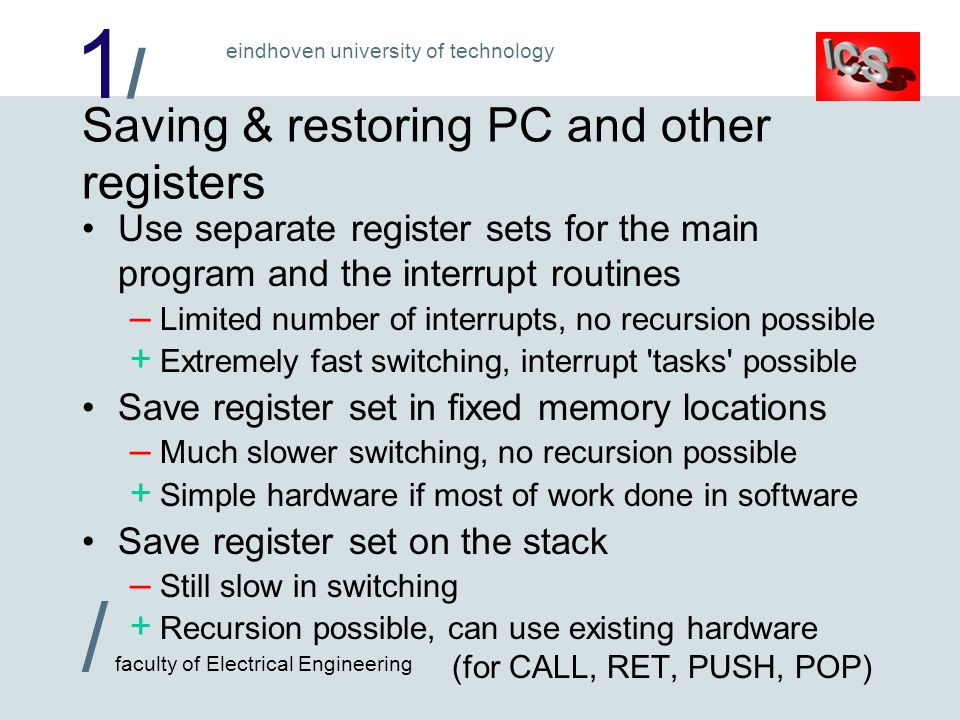 1/1/ / faculty of Electrical Engineering eindhoven university of technology Saving & restoring PC and other registers Use separate register sets for the main program and the interrupt routines – Limited number of interrupts, no recursion possible + Extremely fast switching, interrupt tasks possible Save register set in fixed memory locations – Much slower switching, no recursion possible + Simple hardware if most of work done in software Save register set on the stack – Still slow in switching + Recursion possible, can use existing hardware (for CALL, RET, PUSH, POP)