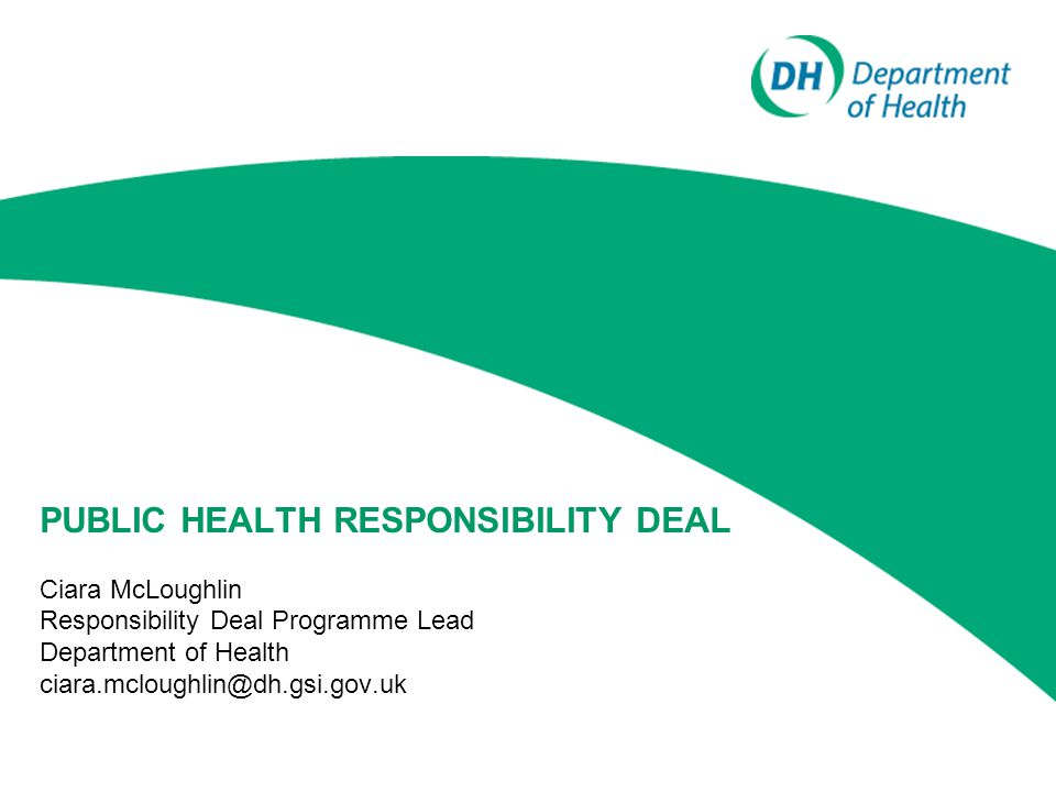 PUBLIC HEALTH RESPONSIBILITY DEAL Ciara McLoughlin Responsibility Deal Programme Lead Department of Health