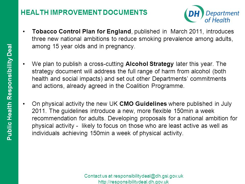 Public Health Responsibility Deal Contact us at   HEALTH IMPROVEMENT DOCUMENTS Tobacco Control Plan for England, published in March 2011, introduces three new national ambitions to reduce smoking prevalence among adults, among 15 year olds and in pregnancy.