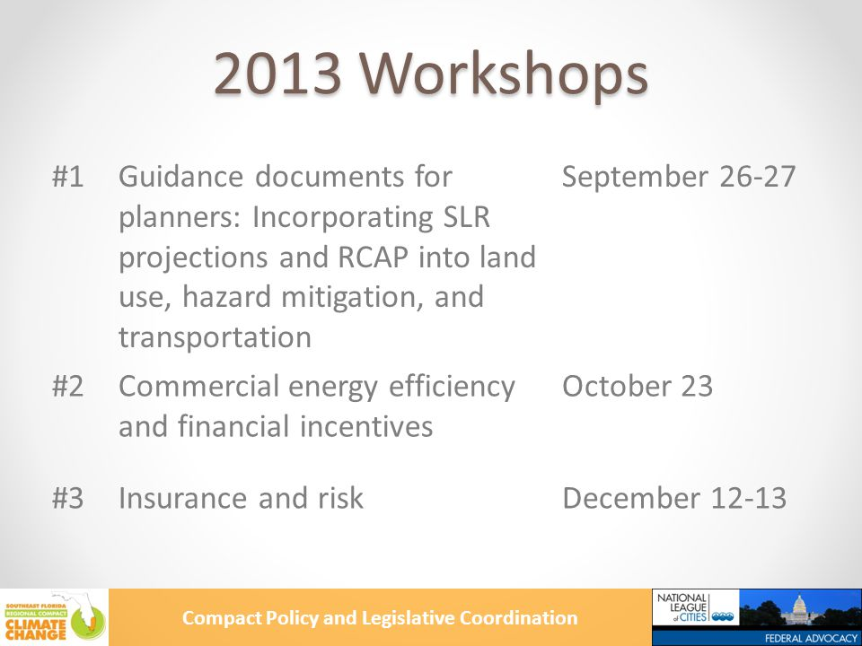 Compact Policy and Legislative Coordination 2013 Workshops #1Guidance documents for planners: Incorporating SLR projections and RCAP into land use, hazard mitigation, and transportation September #2Commercial energy efficiency and financial incentives October 23 #3Insurance and riskDecember 12-13