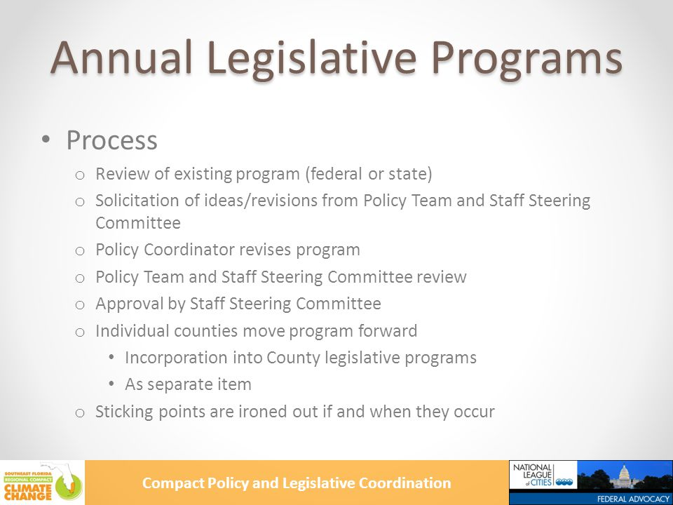 Compact Policy and Legislative Coordination Annual Legislative Programs Process o Review of existing program (federal or state) o Solicitation of ideas/revisions from Policy Team and Staff Steering Committee o Policy Coordinator revises program o Policy Team and Staff Steering Committee review o Approval by Staff Steering Committee o Individual counties move program forward Incorporation into County legislative programs As separate item o Sticking points are ironed out if and when they occur