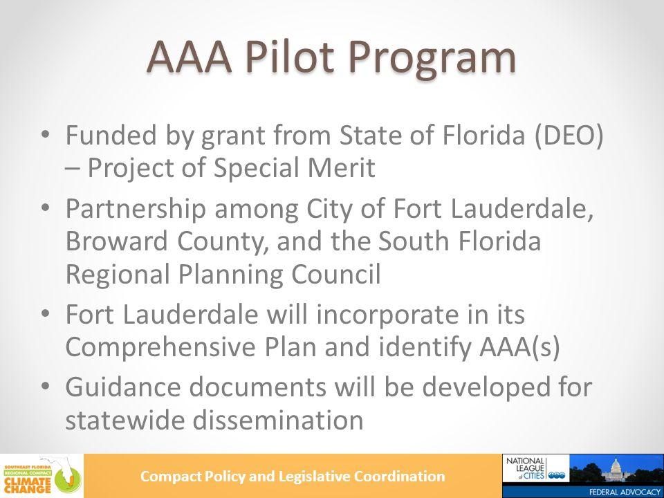 Compact Policy and Legislative Coordination AAA Pilot Program Funded by grant from State of Florida (DEO) – Project of Special Merit Partnership among City of Fort Lauderdale, Broward County, and the South Florida Regional Planning Council Fort Lauderdale will incorporate in its Comprehensive Plan and identify AAA(s) Guidance documents will be developed for statewide dissemination