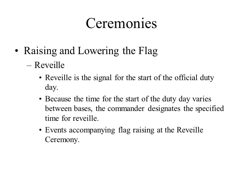 Ceremonies Raising and Lowering the Flag –Reveille Reveille is the signal for the start of the official duty day.