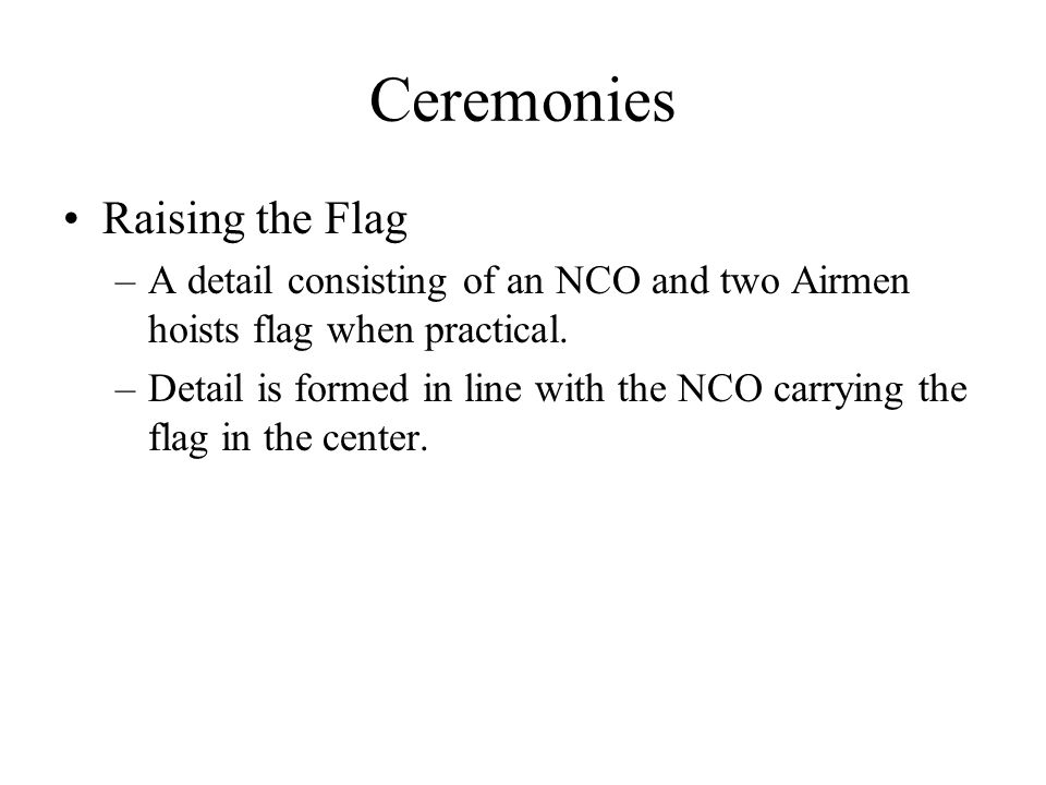 Ceremonies Raising the Flag –A detail consisting of an NCO and two Airmen hoists flag when practical.