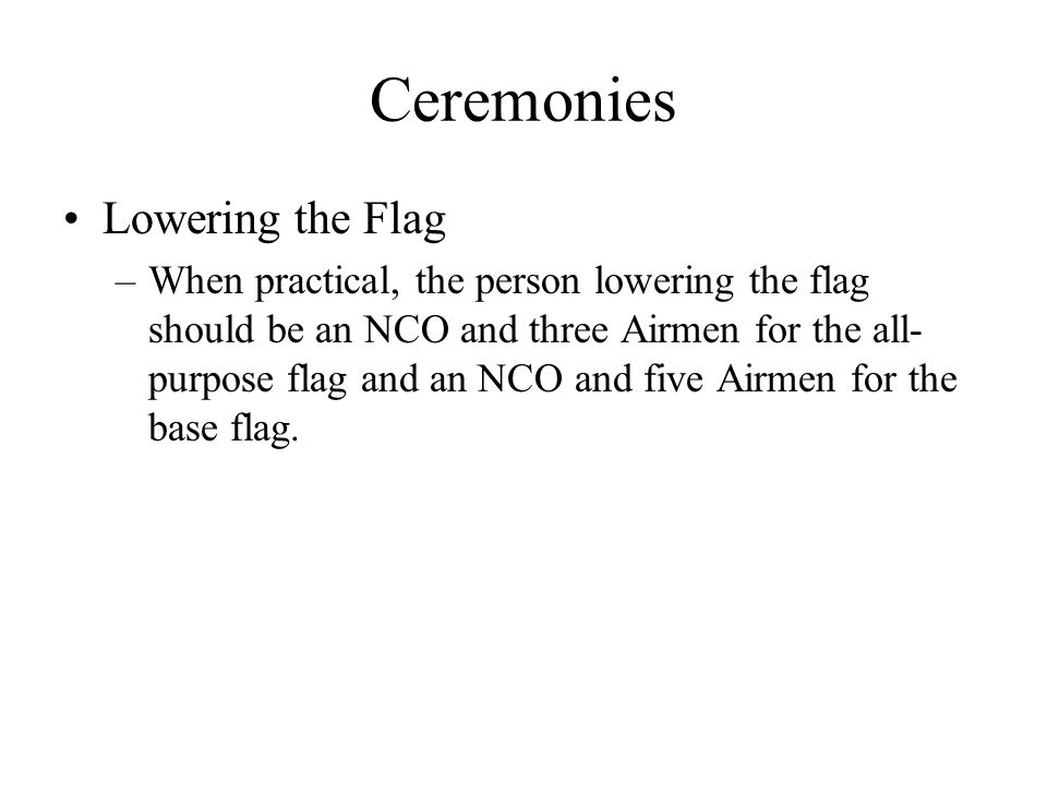 Ceremonies Lowering the Flag –When practical, the person lowering the flag should be an NCO and three Airmen for the all- purpose flag and an NCO and five Airmen for the base flag.