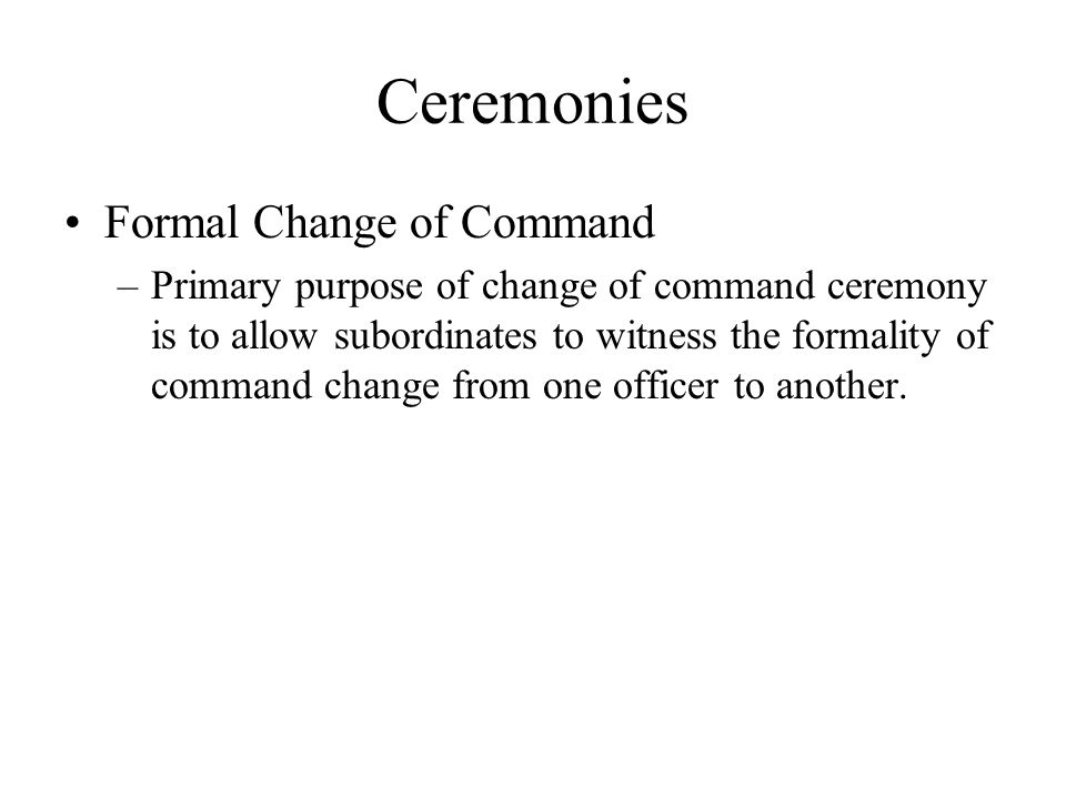 Ceremonies Formal Change of Command –Primary purpose of change of command ceremony is to allow subordinates to witness the formality of command change from one officer to another.