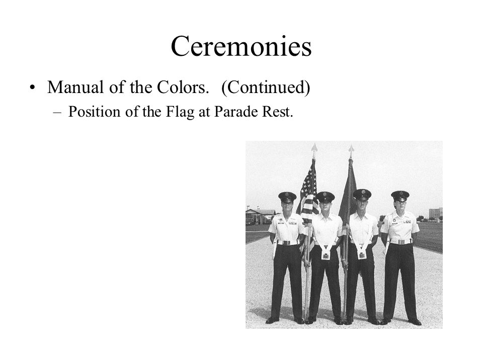 Ceremonies Manual of the Colors. (Continued) –Position of the Flag at Parade Rest.