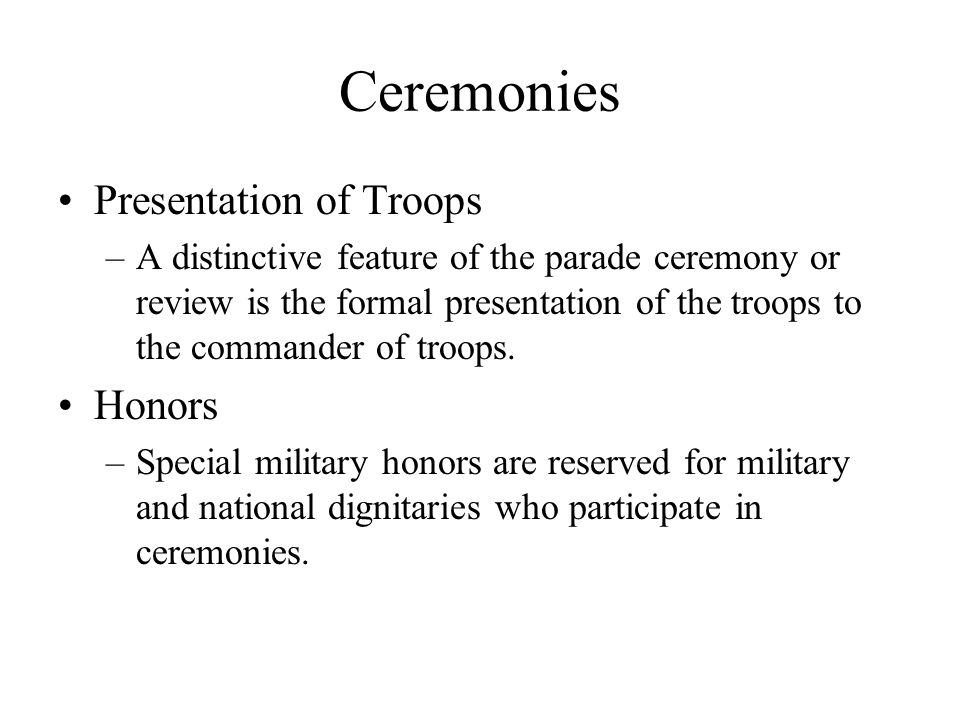 Ceremonies Presentation of Troops –A distinctive feature of the parade ceremony or review is the formal presentation of the troops to the commander of troops.