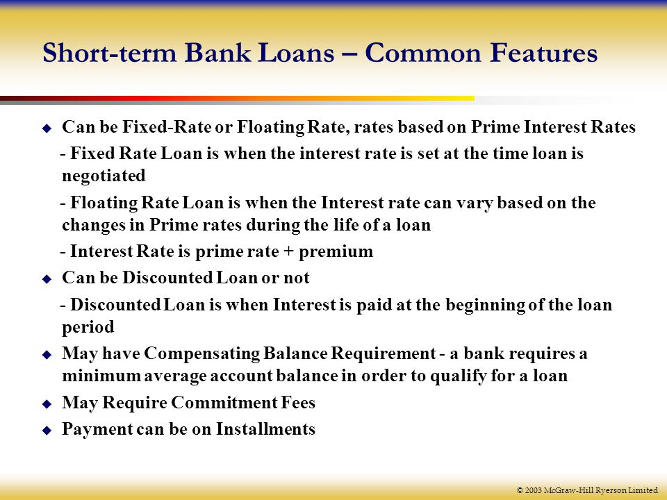 © 2003 McGraw-Hill Ryerson Limited Short-term Bank Loans – Common Features  Can be Fixed-Rate or Floating Rate, rates based on Prime Interest Rates - Fixed Rate Loan is when the interest rate is set at the time loan is negotiated - Floating Rate Loan is when the Interest rate can vary based on the changes in Prime rates during the life of a loan - Interest Rate is prime rate + premium  Can be Discounted Loan or not - Discounted Loan is when Interest is paid at the beginning of the loan period  May have Compensating Balance Requirement - a bank requires a minimum average account balance in order to qualify for a loan  May Require Commitment Fees  Payment can be on Installments