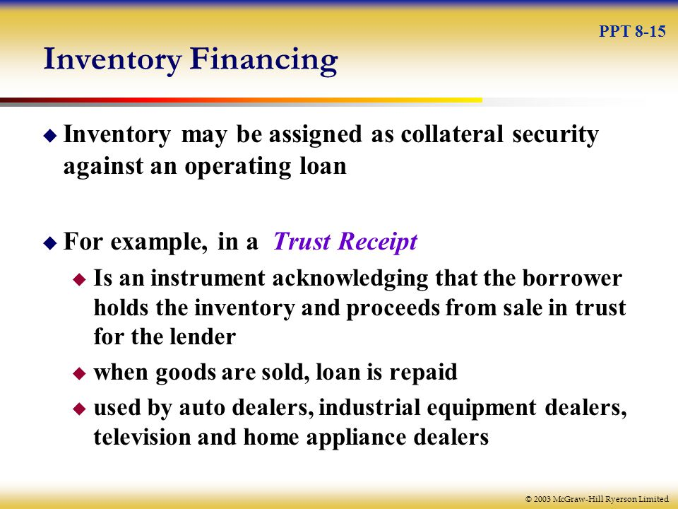 © 2003 McGraw-Hill Ryerson Limited Inventory Financing  Inventory may be assigned as collateral security against an operating loan  For example, in a Trust Receipt  Is an instrument acknowledging that the borrower holds the inventory and proceeds from sale in trust for the lender  when goods are sold, loan is repaid  used by auto dealers, industrial equipment dealers, television and home appliance dealers PPT 8-15