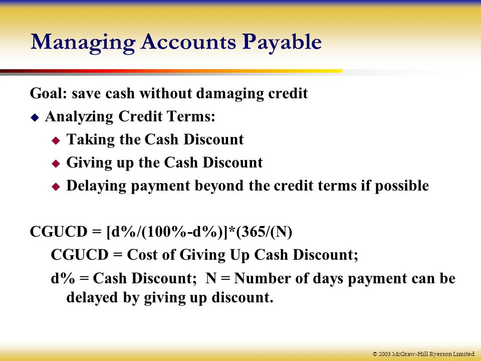 © 2003 McGraw-Hill Ryerson Limited Managing Accounts Payable Goal: save cash without damaging credit  Analyzing Credit Terms:  Taking the Cash Discount  Giving up the Cash Discount  Delaying payment beyond the credit terms if possible CGUCD = [d%/(100%-d%)]*(365/(N) CGUCD = Cost of Giving Up Cash Discount; d% = Cash Discount; N = Number of days payment can be delayed by giving up discount.