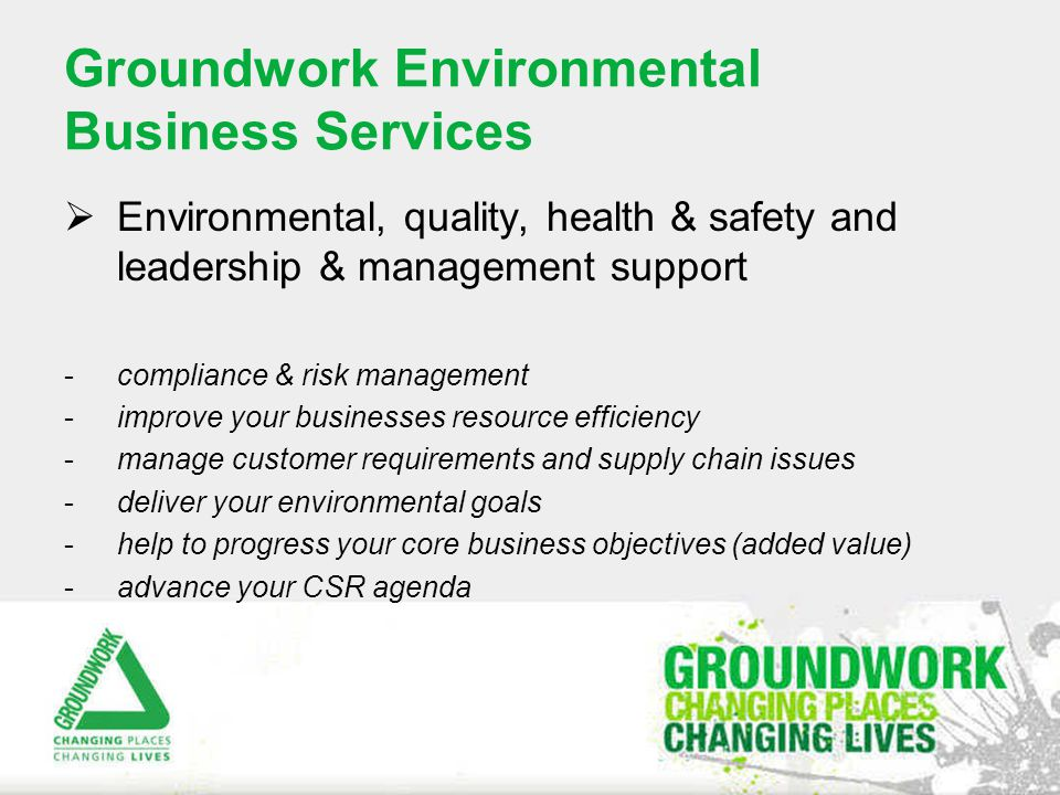 Groundwork Environmental Business Services  Environmental, quality, health & safety and leadership & management support -compliance & risk management -improve your businesses resource efficiency -manage customer requirements and supply chain issues -deliver your environmental goals -help to progress your core business objectives (added value) -advance your CSR agenda