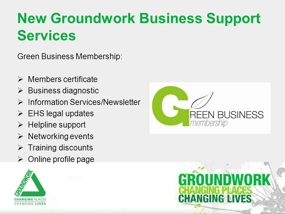New Groundwork Business Support Services Green Business Membership:  Members certificate  Business diagnostic  Information Services/Newsletter  EHS legal updates  Helpline support  Networking events  Training discounts  Online profile page