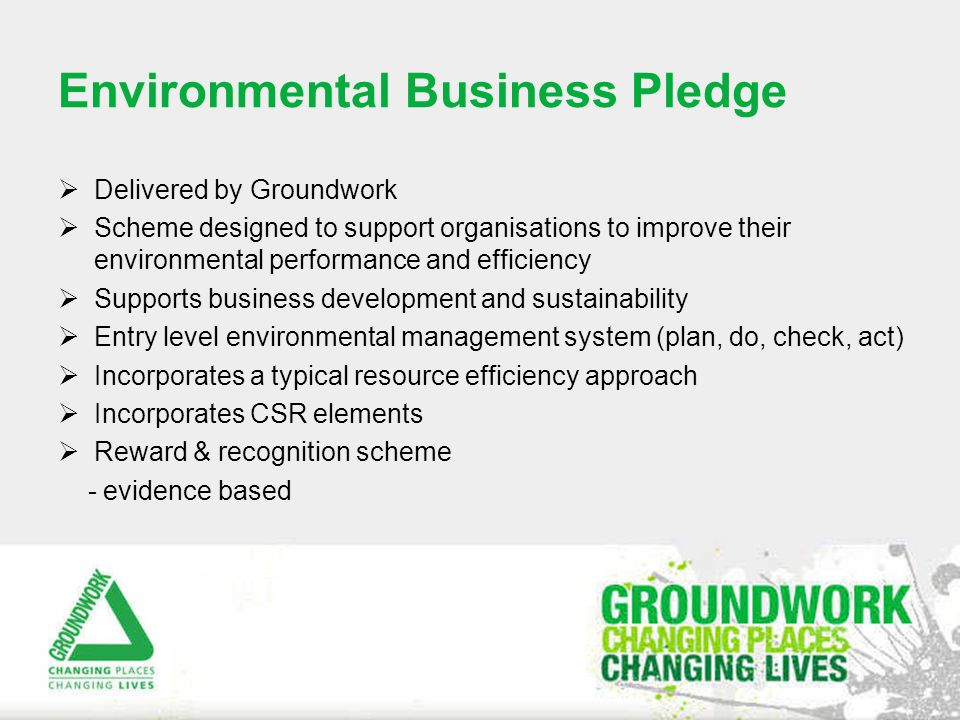 Delivered by Groundwork  Scheme designed to support organisations to improve their environmental performance and efficiency  Supports business development and sustainability  Entry level environmental management system (plan, do, check, act)  Incorporates a typical resource efficiency approach  Incorporates CSR elements  Reward & recognition scheme - evidence based