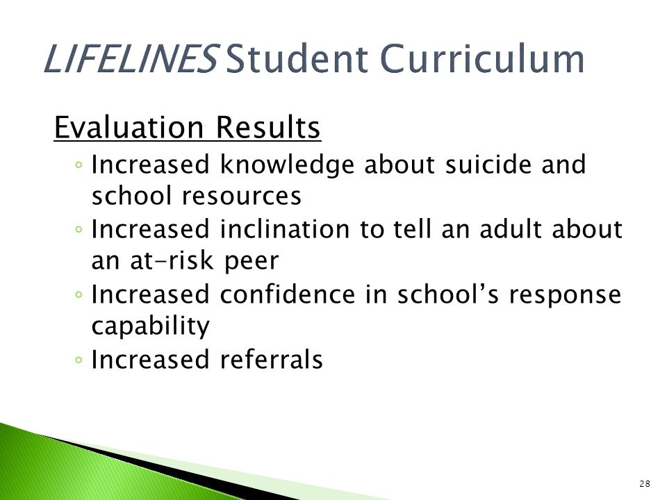 28 Evaluation Results ◦ Increased knowledge about suicide and school resources ◦ Increased inclination to tell an adult about an at-risk peer ◦ Increased confidence in school's response capability ◦ Increased referrals