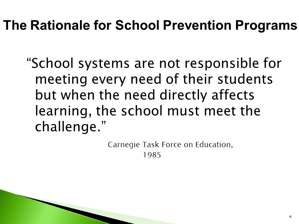 4 School systems are not responsible for meeting every need of their students but when the need directly affects learning, the school must meet the challenge. Carnegie Task Force on Education, 1985 The Rationale for School Prevention Programs