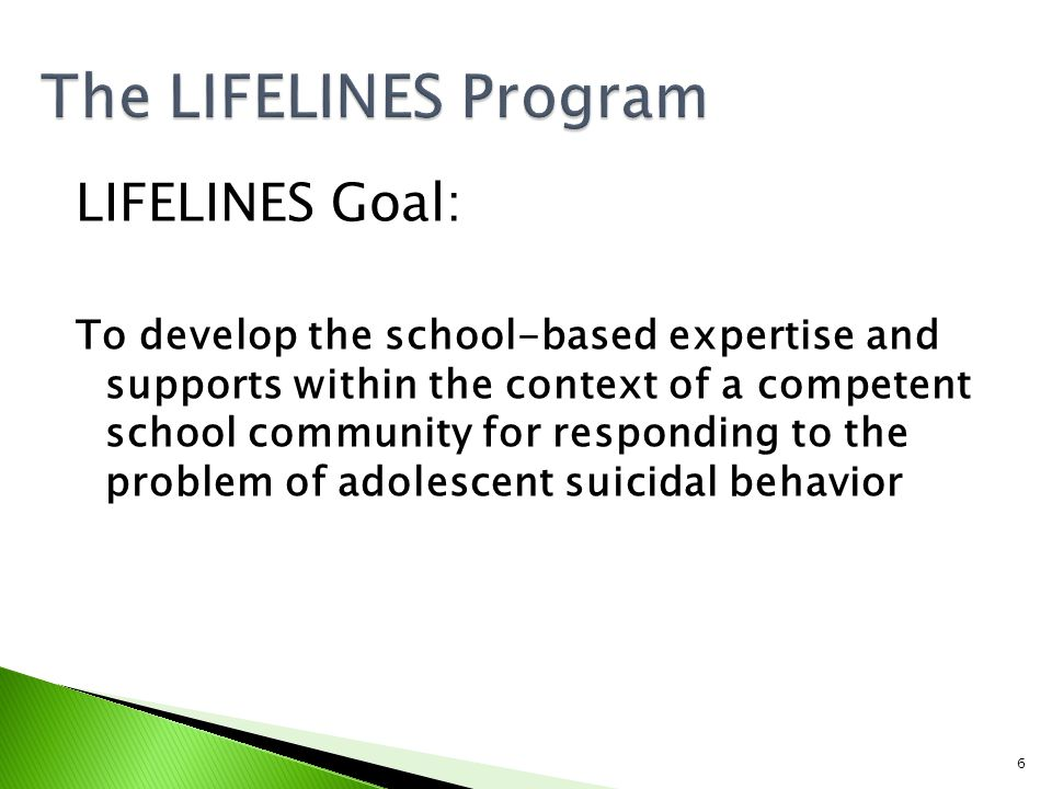6 LIFELINES Goal: To develop the school-based expertise and supports within the context of a competent school community for responding to the problem of adolescent suicidal behavior
