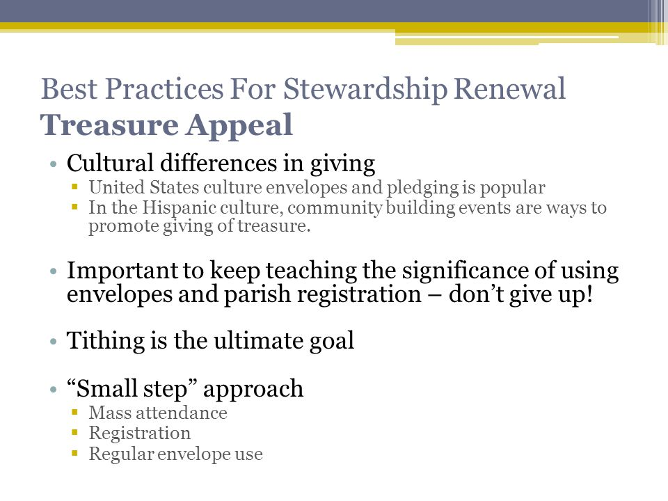 Best Practices For Stewardship Renewal Treasure Appeal Cultural differences in giving  United States culture envelopes and pledging is popular  In the Hispanic culture, community building events are ways to promote giving of treasure.