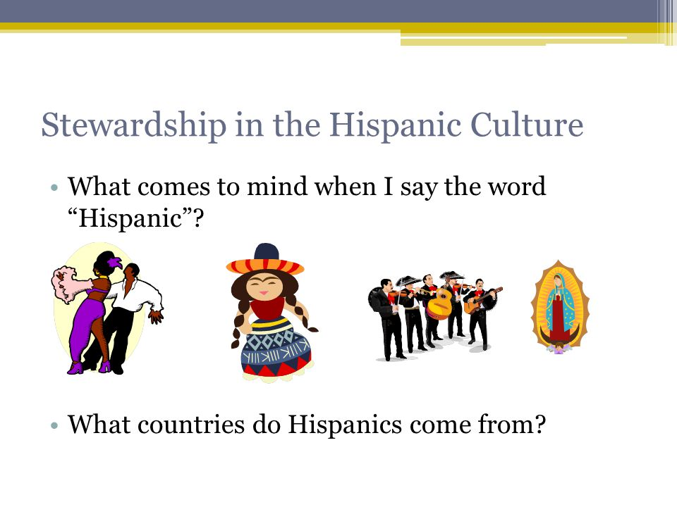 Stewardship in the Hispanic Culture What comes to mind when I say the word Hispanic .