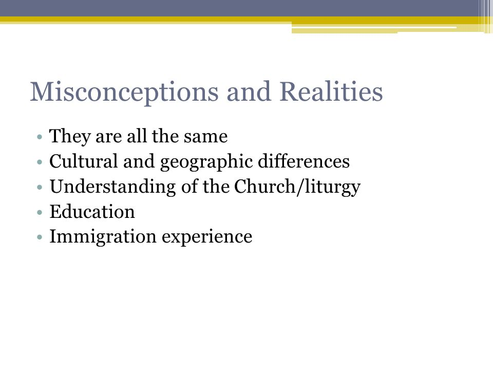 Misconceptions and Realities They are all the same Cultural and geographic differences Understanding of the Church/liturgy Education Immigration experience