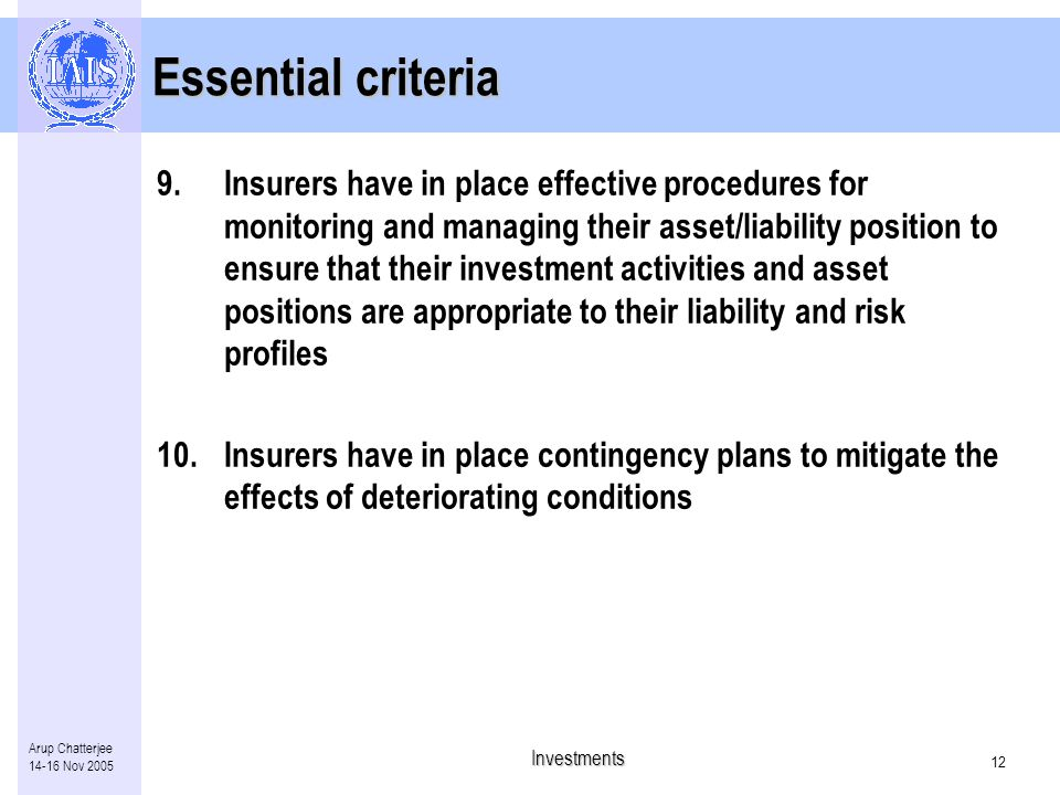 Investments 11 Arup Chatterjee Nov 2005 Essential criteria 6.Oversight of, and clear management accountability for insurer's investment policies and procedures with board of directors regardless of the extent to which associated activities and functions are delegated or outsourced 7.Key staff involved have the appropriate levels of skills, experience and integrity 8.Insurers have in place rigorous audit procedures that include full coverage of their investment activities: –timely identification of internal control weaknesses and operating system deficiencies –Internal audit independent of the function being reviewed
