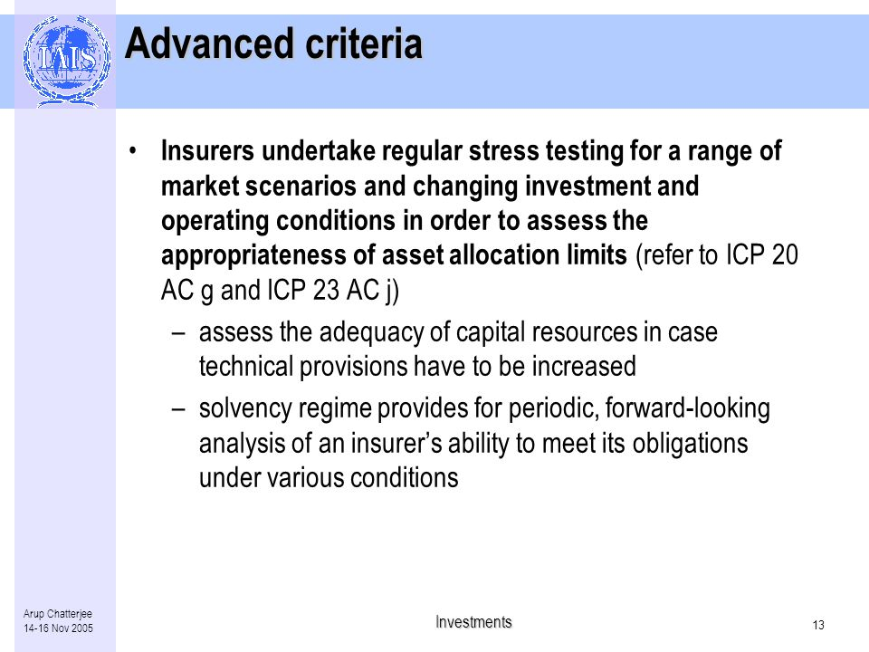 Investments 12 Arup Chatterjee Nov 2005 Essential criteria 9.Insurers have in place effective procedures for monitoring and managing their asset/liability position to ensure that their investment activities and asset positions are appropriate to their liability and risk profiles 10.Insurers have in place contingency plans to mitigate the effects of deteriorating conditions