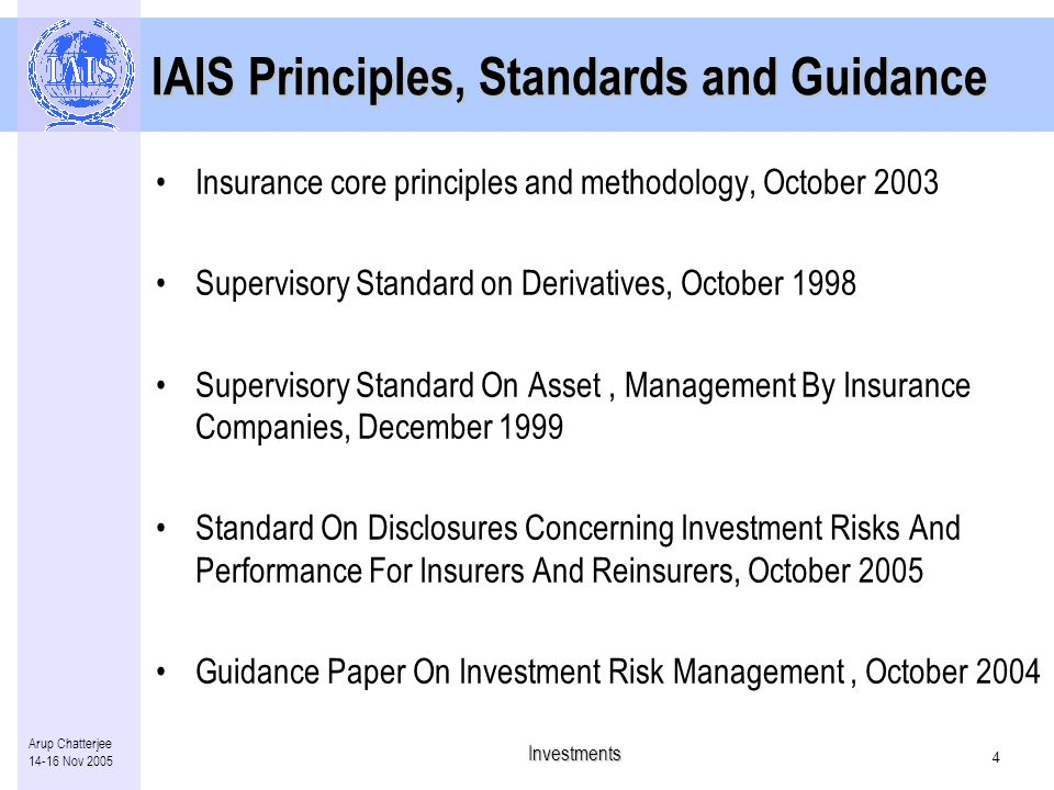 Investments 3 Arup Chatterjee Nov 2005 Role of supervisory authority Ensure standards are established for insurers –managing investment portfolios –inherent risks Authority and ability to –assess risks –potential impact on technical provisions and solvency Note: Detailed formulation of an insurer's investment management policy and internal risk control methodology is the responsibility of the board of directors