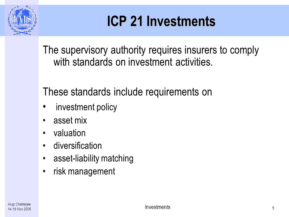 Investments 4 Arup Chatterjee Nov 2005 IAIS Principles, Standards and Guidance Insurance core principles and methodology, October 2003 Supervisory Standard on Derivatives, October 1998 Supervisory Standard On Asset, Management By Insurance Companies, December 1999 Standard On Disclosures Concerning Investment Risks And Performance For Insurers And Reinsurers, October 2005 Guidance Paper On Investment Risk Management, October 2004